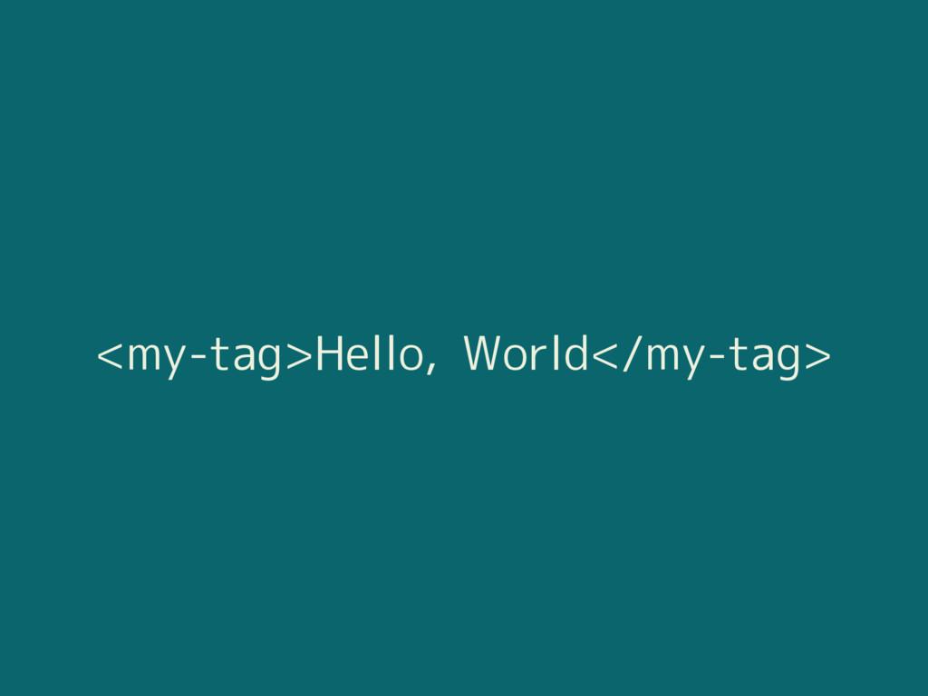 <my-tag>Hello, World</my-tag>