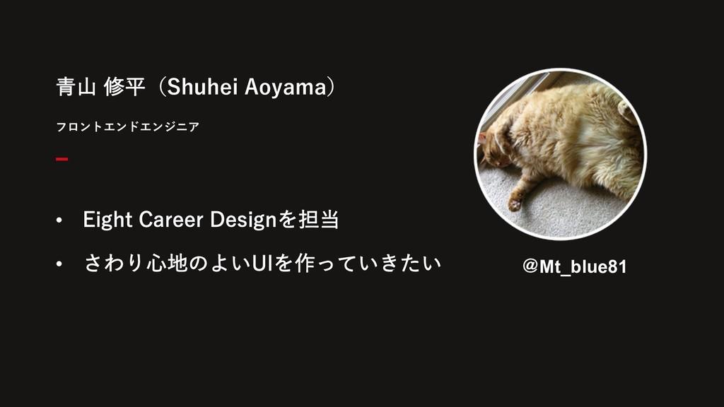⻘⼭ 修平(Shuhei Aoyama) • Eight Career Designを担当 •...