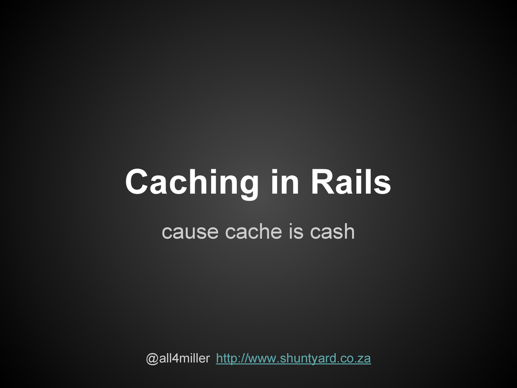 Caching in Rails cause cache is cash @all4mille...