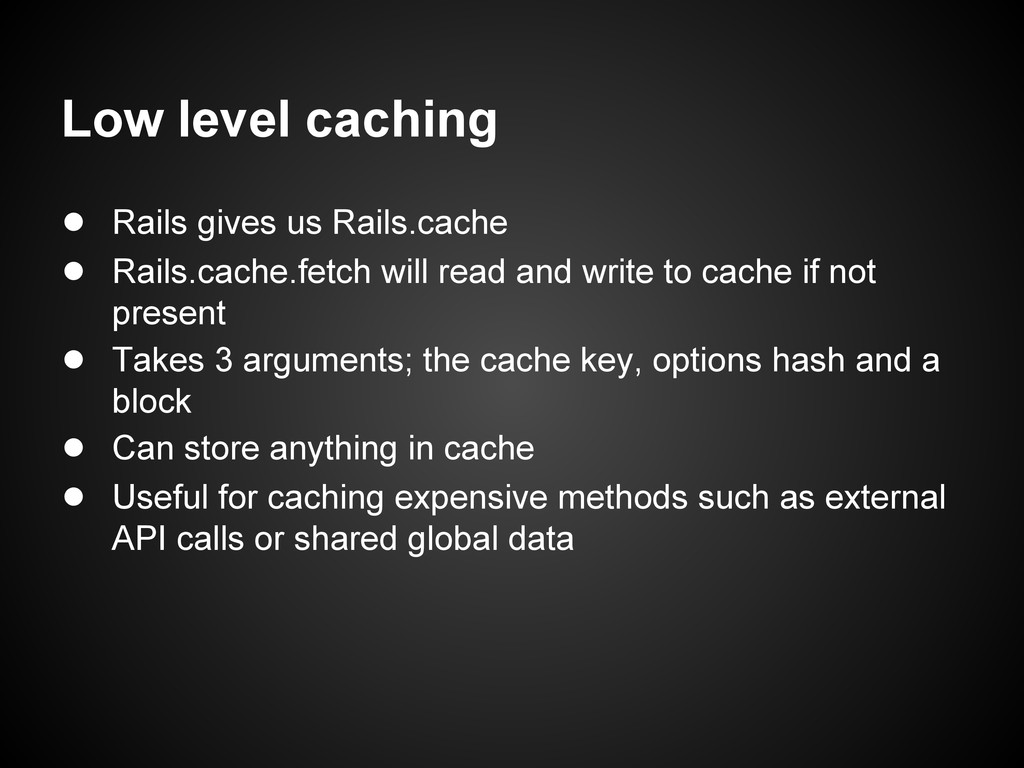 Low level caching ● Rails gives us Rails.cache ...