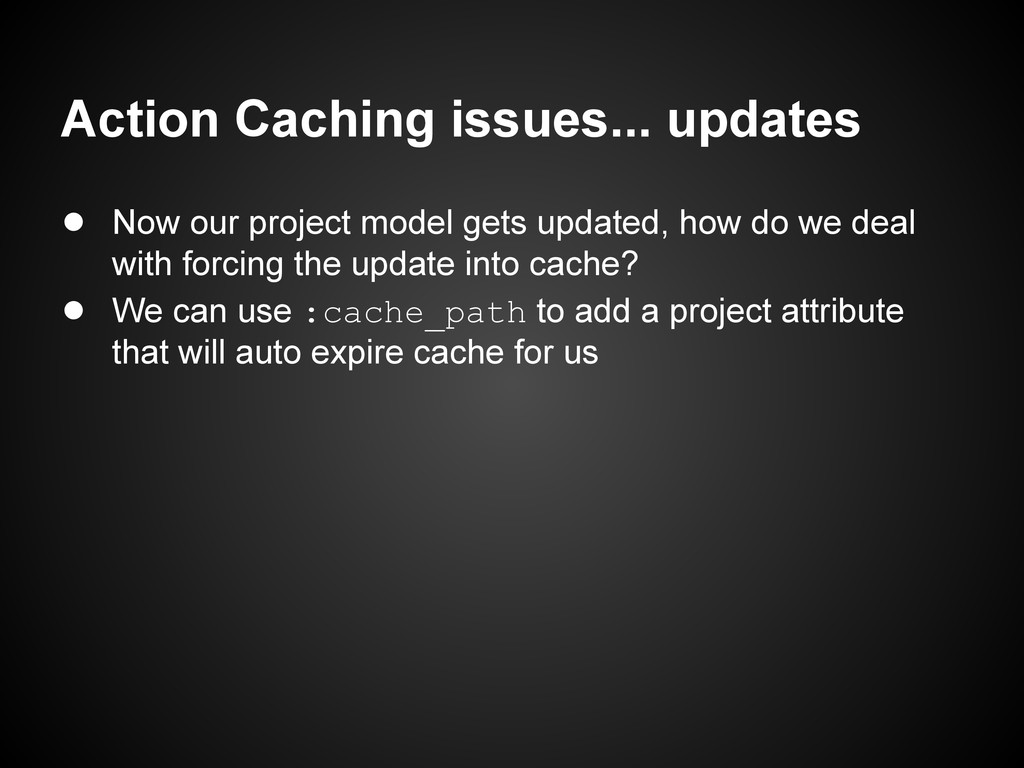 Action Caching issues... updates ● Now our proj...