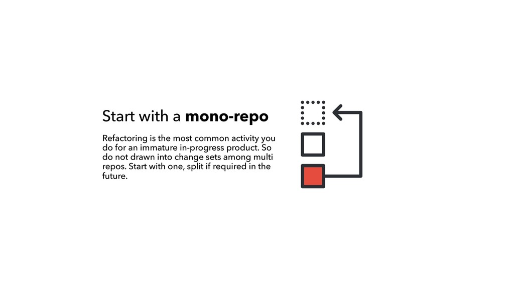 Start with a mono-repo Refactoring is the most ...
