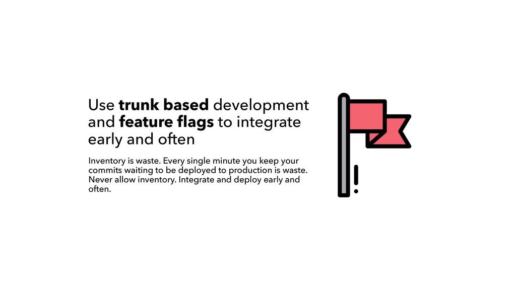 Use trunk based development and feature flags to...