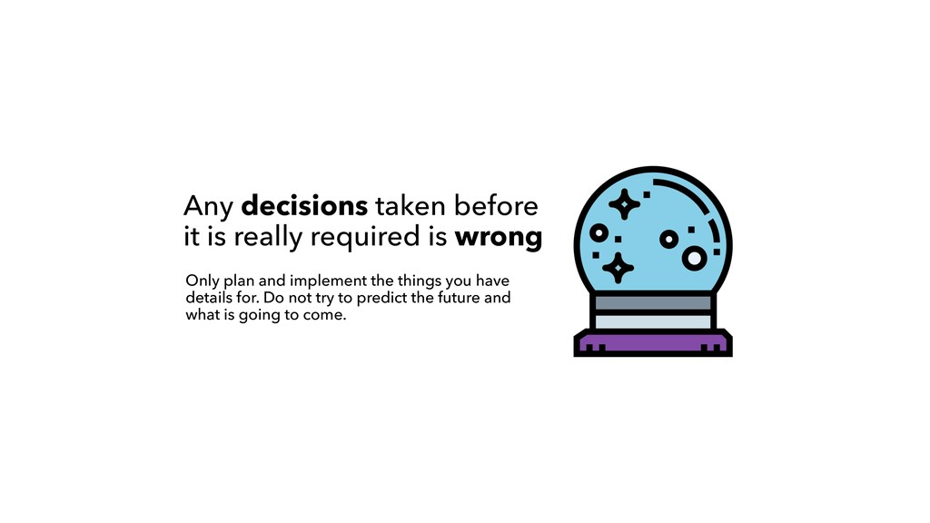 Any decisions taken before it is really require...