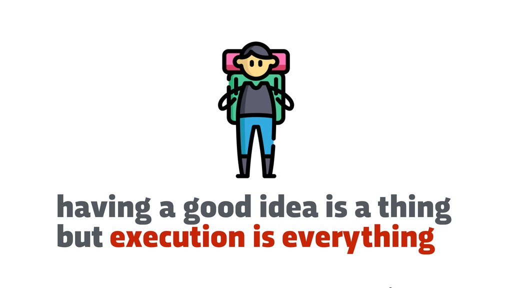 having a good idea is a thing but execution is ...