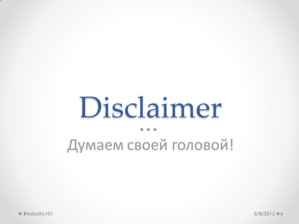 Disclaimer Думаем своей головой! 5/8/2012 #indu...