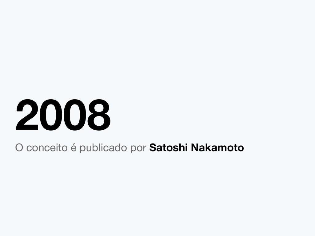 2008 O conceito é publicado por Satoshi Nakamoto