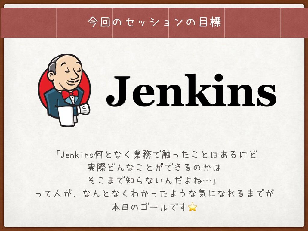 今回のセッションの目標 「Jenkins何となく業務で触ったことはあるけど 実際どんなことがで...