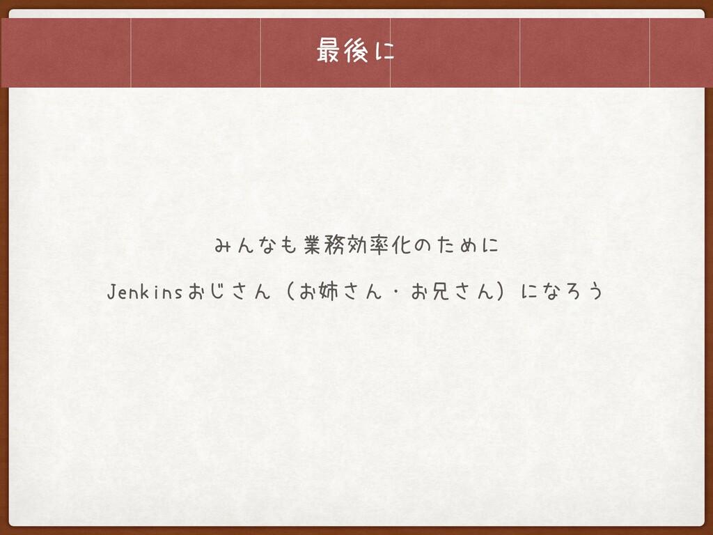 最後に みんなも業務効率化のために  Jenkinsおじさん(お姉さん・お兄さん)になろう