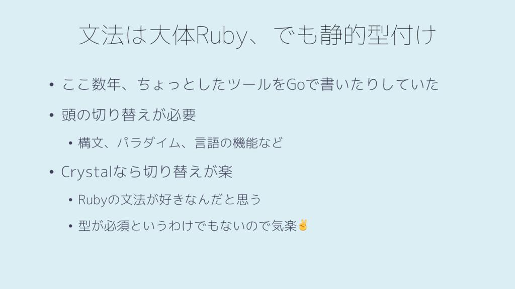 文法は大体Ruby、でも静的型付け • ここ数年、ちょっとしたツールをGoで書いたりしていた ...