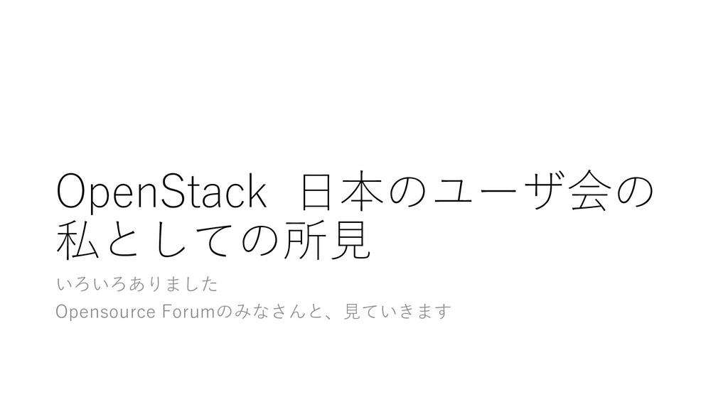 OpenStack ⽇本のユーザ会の 私としての所⾒ いろいろありました Opensource...