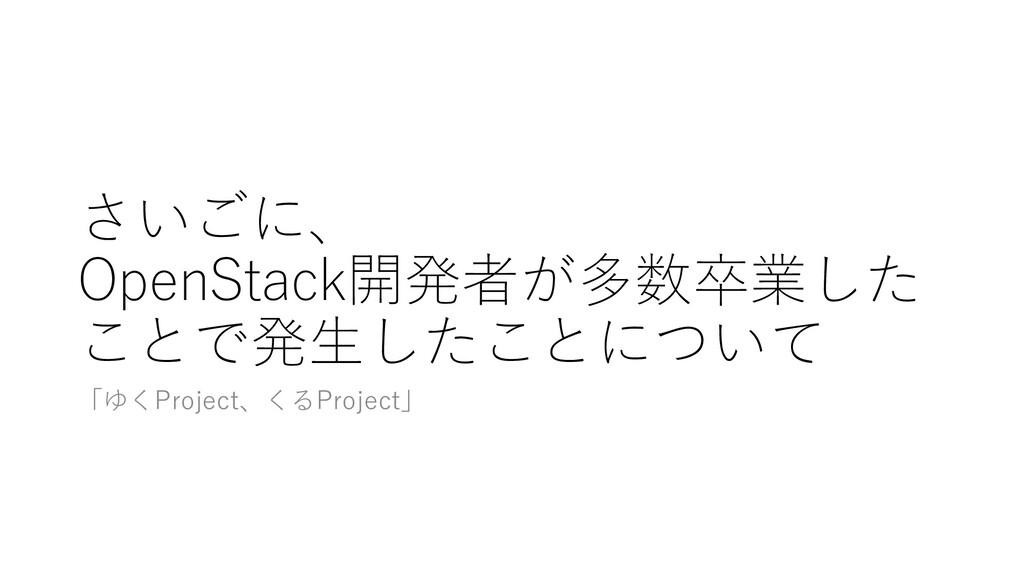 さいごに、 OpenStack開発者が多数卒業した ことで発⽣したことについて 「ゆくProj...