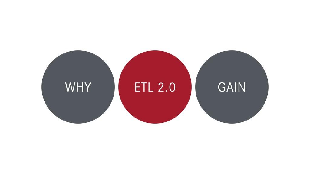 WHY ETL 2.0 GAIN