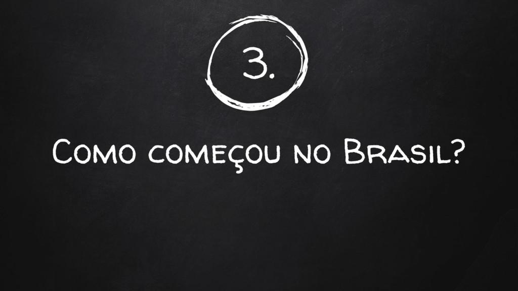 3. Como começou no Brasil?