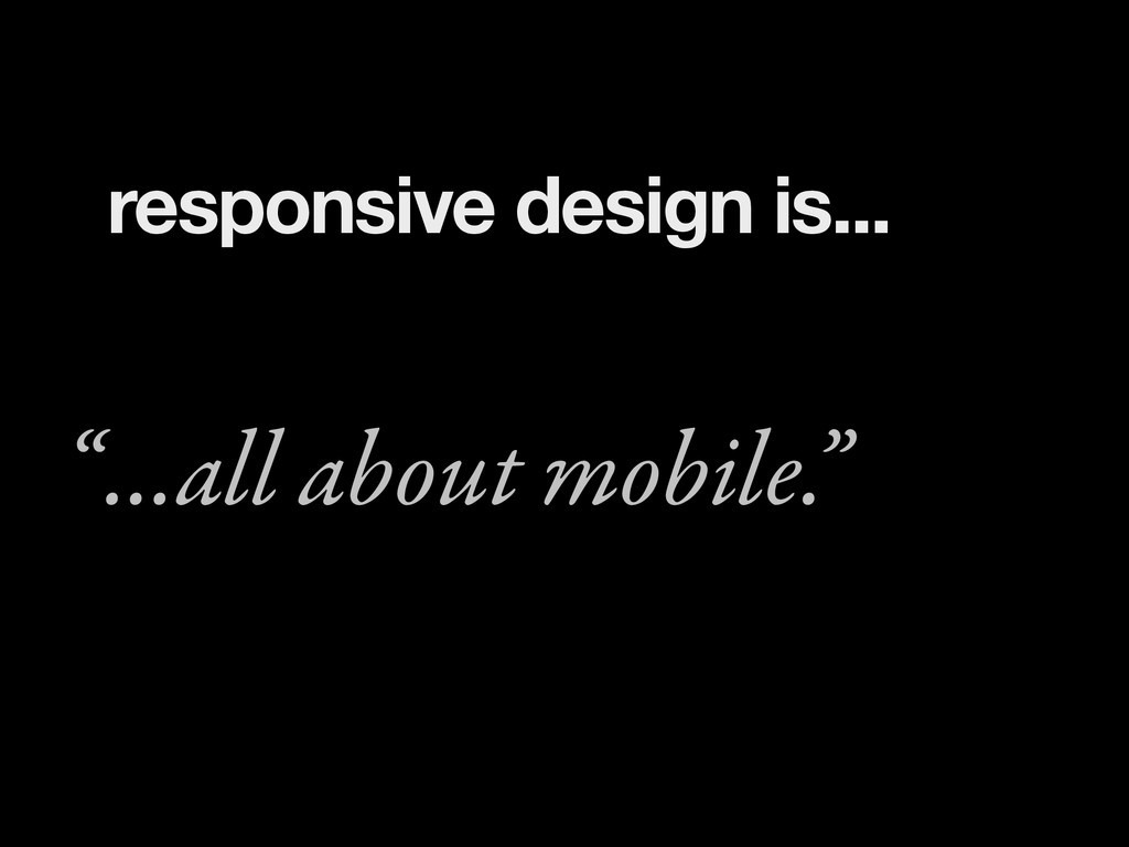 "...all about mobile."" "" responsive design is..."