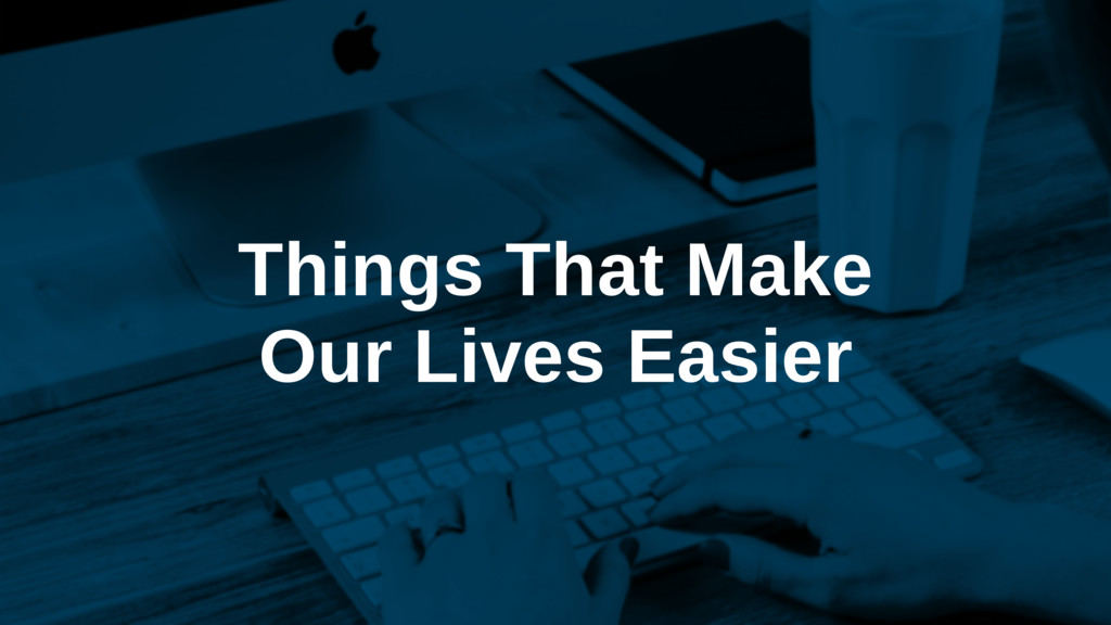 Things That Make Our Lives Easier