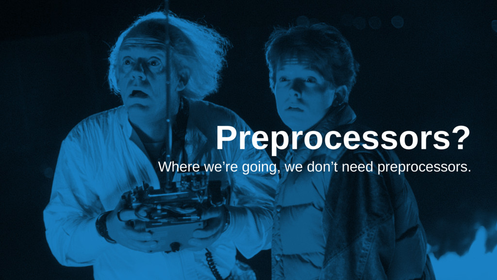 Preprocessors? Where we're going, we don't need...