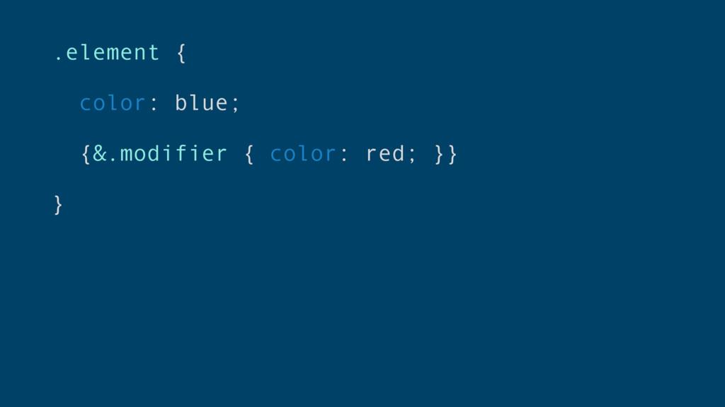 .element { color: blue; {&.modifier { color: re...