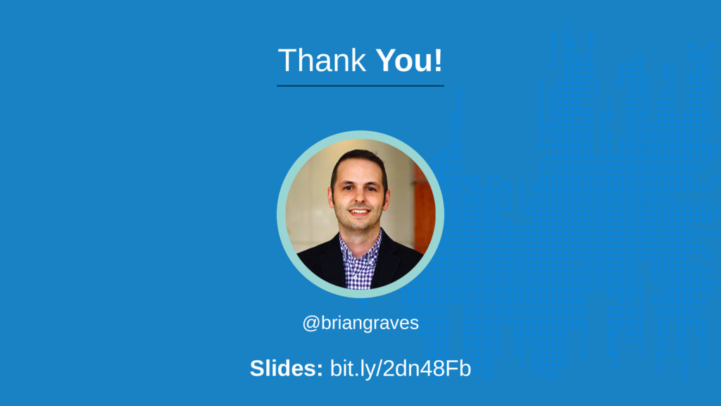 @briangraves Slides: bit.ly/2dn48Fb Thank You!