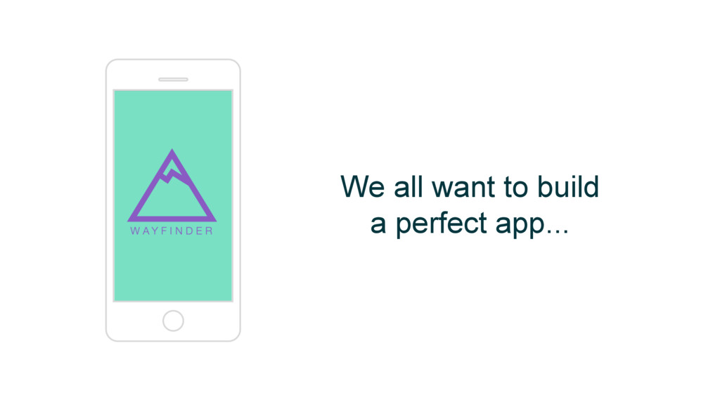 We all want to build a perfect app...