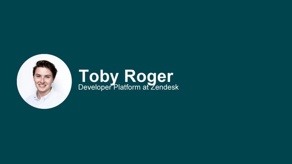 Toby Roger Developer Platform at Zendesk