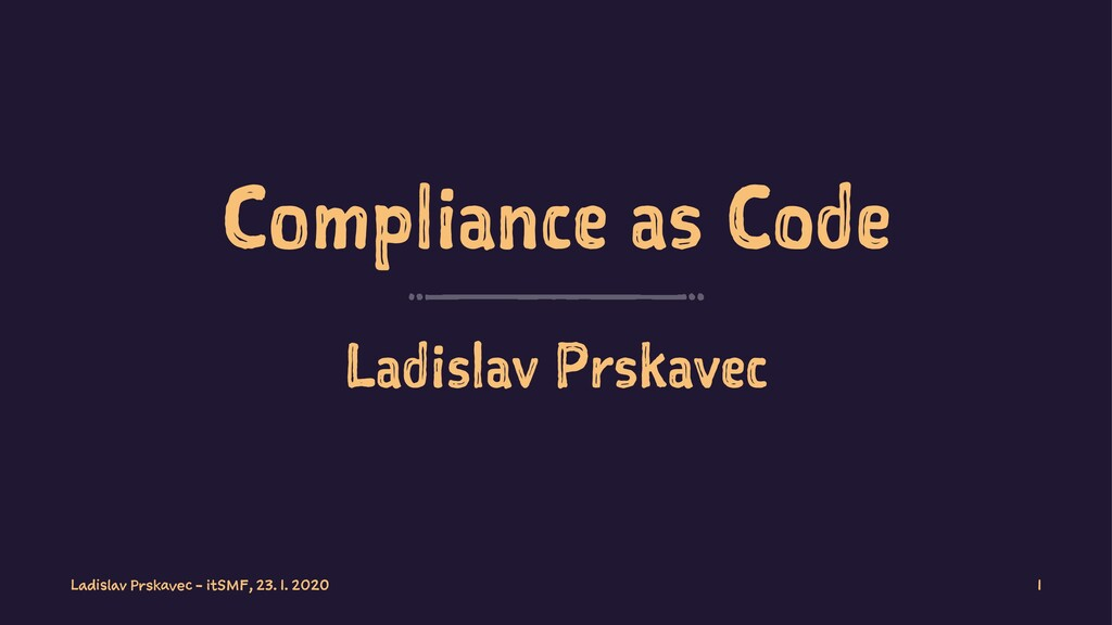 Compliance as Code Ladislav Prskavec Ladislav P...