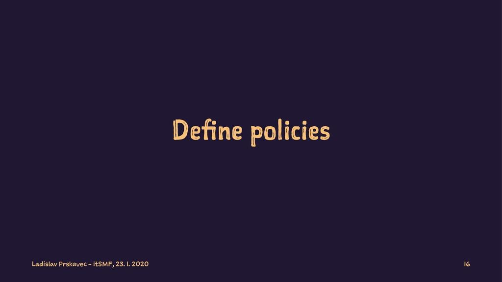 Define policies Ladislav Prskavec - itSMF, 23. ...