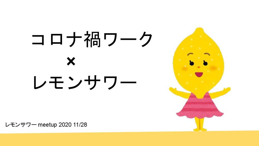 コロナ禍ワーク    レモンサワー レモンサワー meetup 2020 11/28