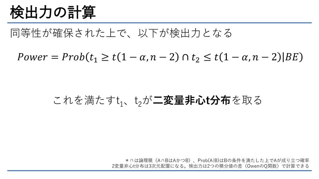 検出力の計算 同等性が確保された上で、以下が検出力となる 𝑃𝑜𝑤𝑒𝑟 = 𝑃𝑟𝑜𝑏 𝑡1 ≥ ...