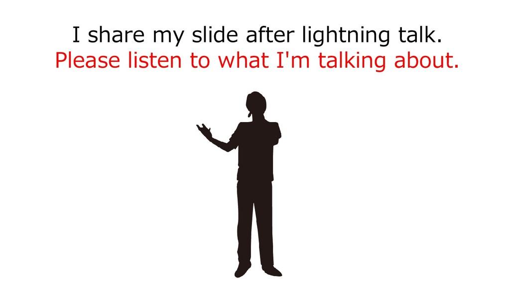 I share my slide after lightning talk. Please l...