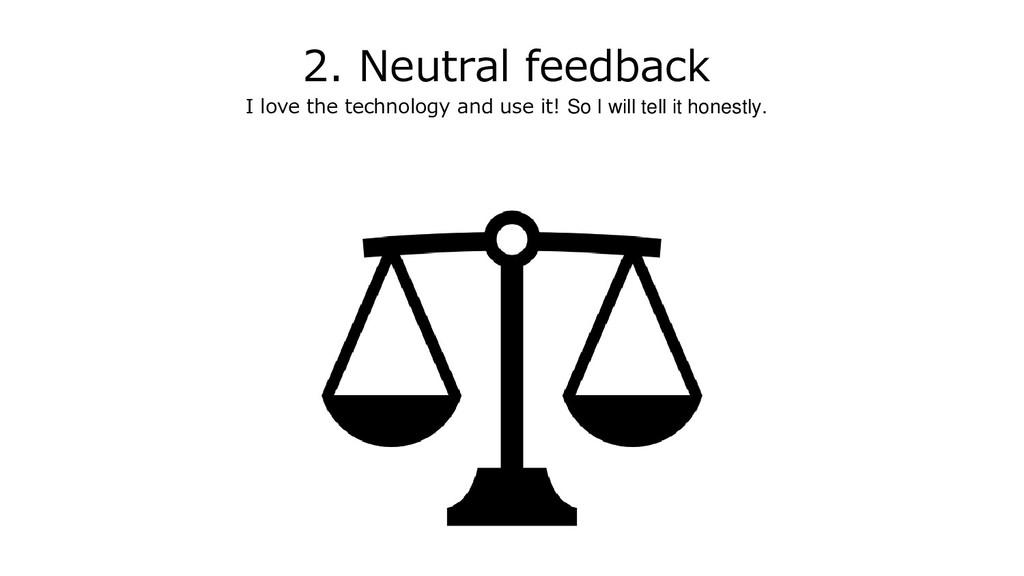 2. Neutral feedback I love the technology and u...
