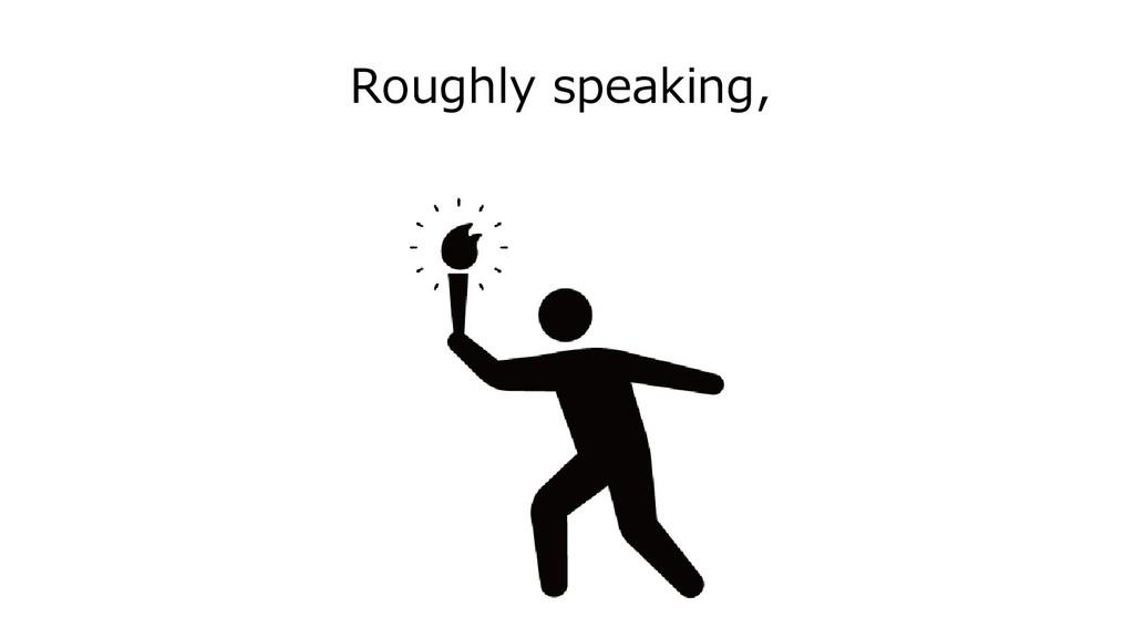 Roughly speaking,