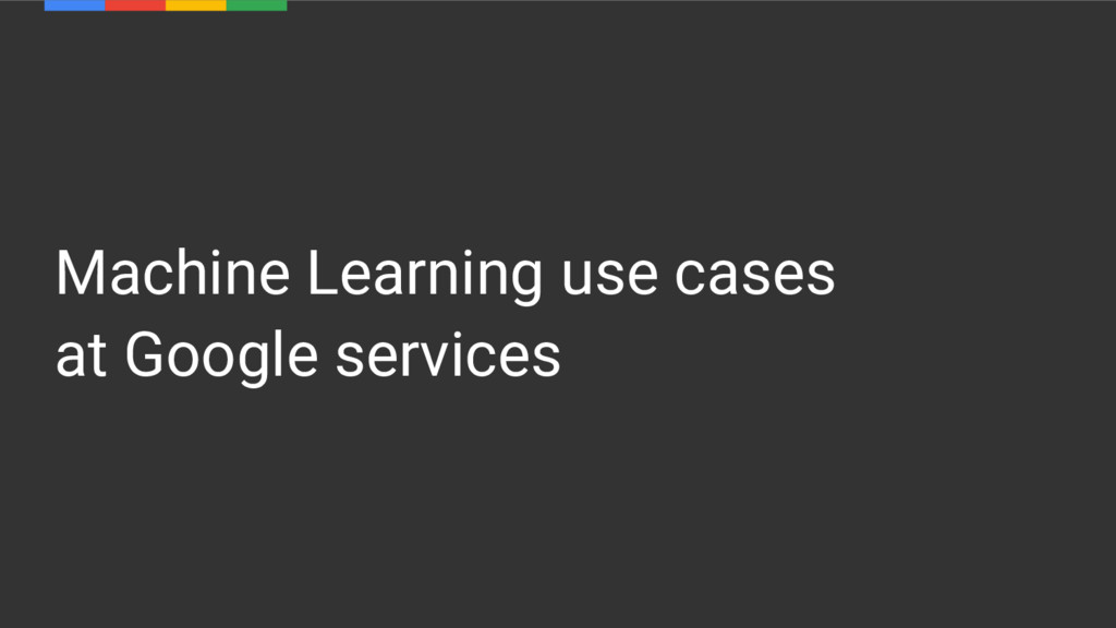 Machine Learning use cases at Google services