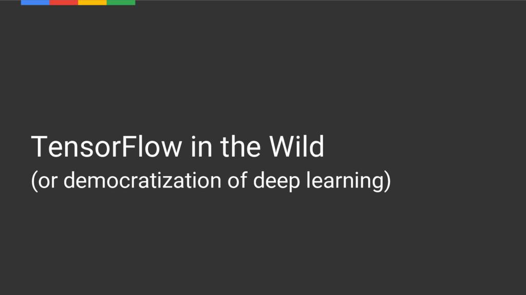 TensorFlow in the Wild (or democratization of d...
