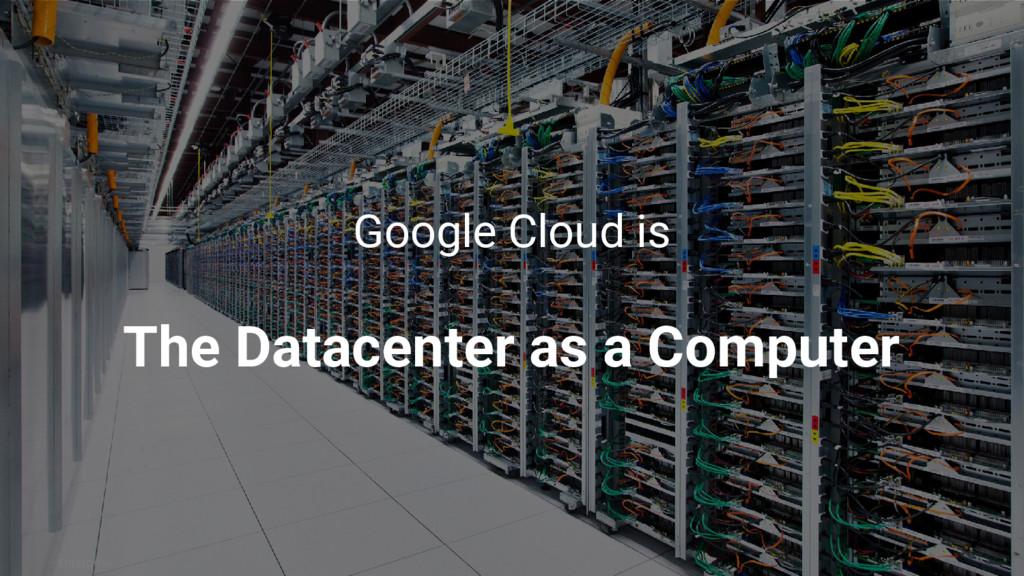 Enterprise Google Cloud is The Datacenter as a ...