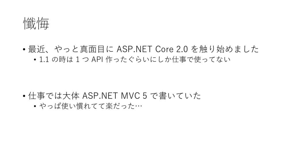 懺悔 • 最近、やっと真面目に ASP.NET Core 2.0 を触り始めました • 1.1...