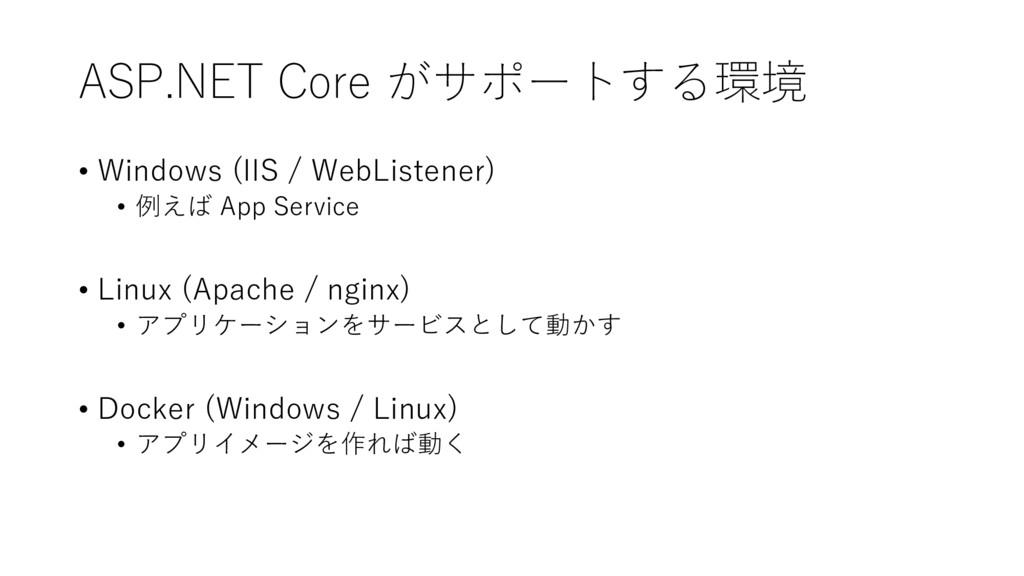 ASP.NET Core がサポートする環境 • Windows (IIS / WebList...