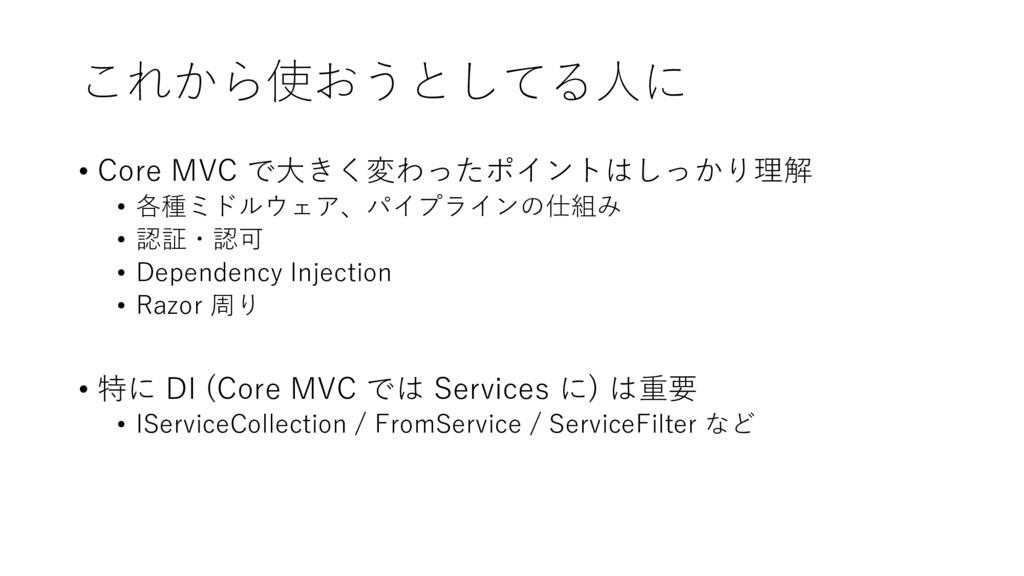 これから使おうとしてる人に • Core MVC で大きく変わったポイントはしっかり理解 • ...