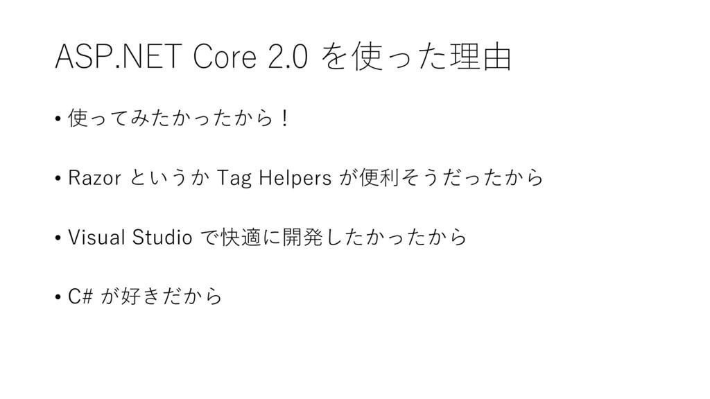 ASP.NET Core 2.0 を使った理由 • 使ってみたかったから! • Razor と...