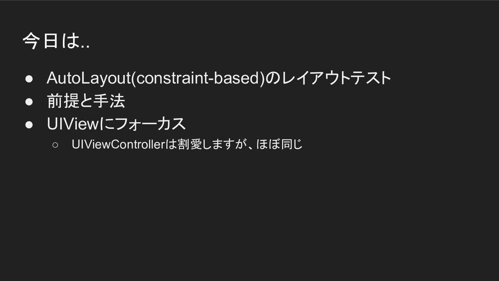 今日は.. ● AutoLayout(constraint-based)のレイアウトテスト ●...