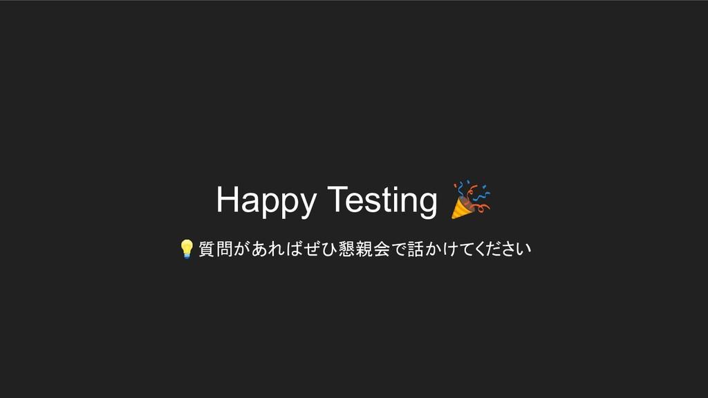 Happy Testing  質問があればぜひ懇親会で話かけてください