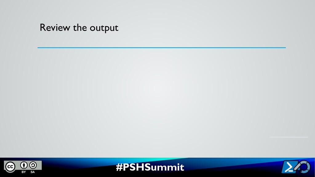 #PSHSummit Review the output
