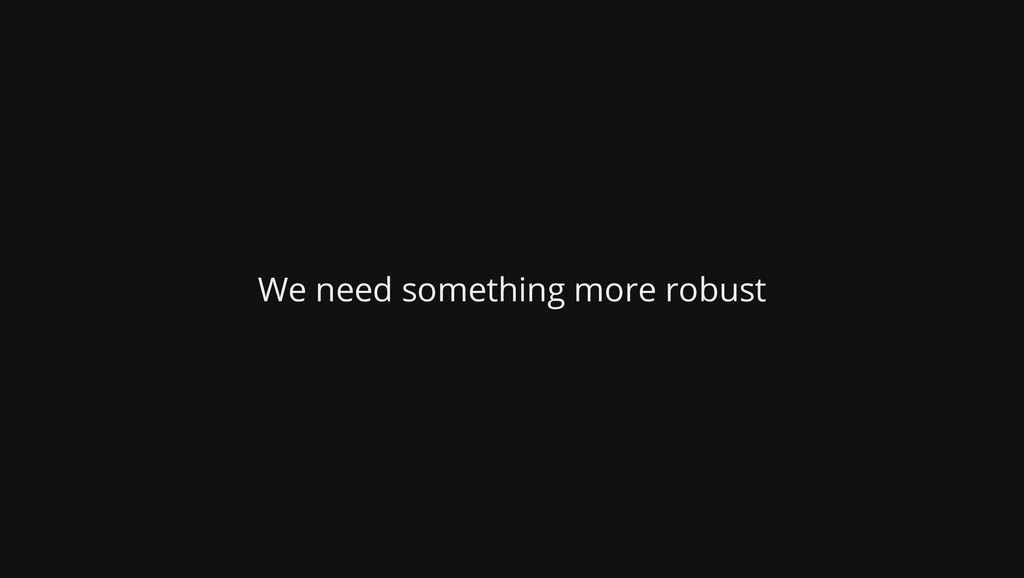 We need something more robust