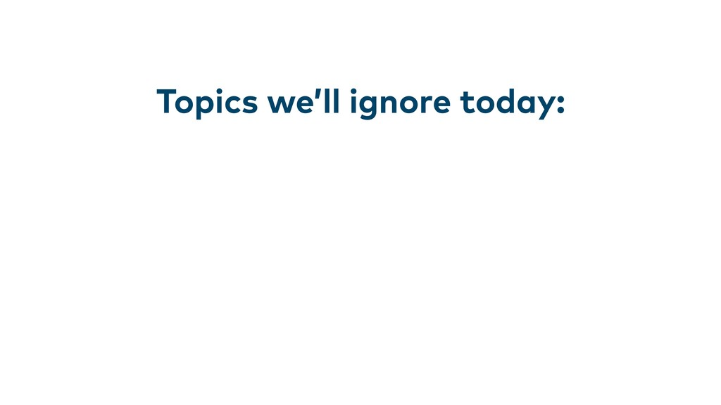 Topics we'll ignore today: