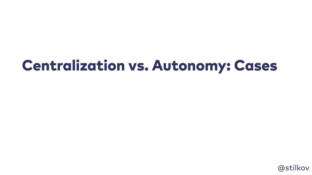 @stilkov Centralization vs. Autonomy: Cases