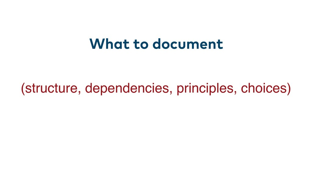 What to document (structure, dependencies, prin...