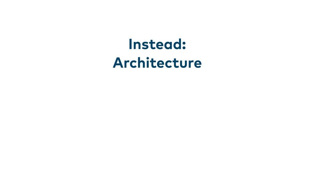 Instead: Architecture