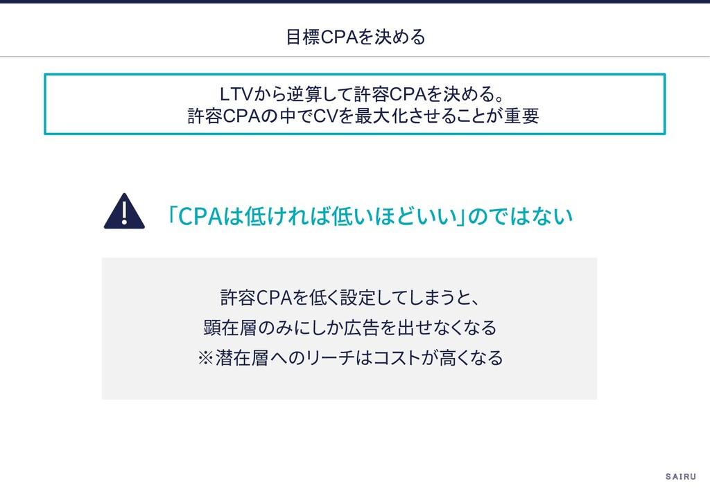 LTVから逆算して許容CPAを決める。 許容CPAの中でCVを最大化させることが重要 目標CP...