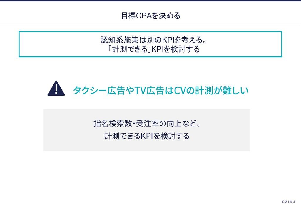 認知系施策は別のKPIを考える。 「計測できる」KPIを検討する 目標CPAを決める TV C...