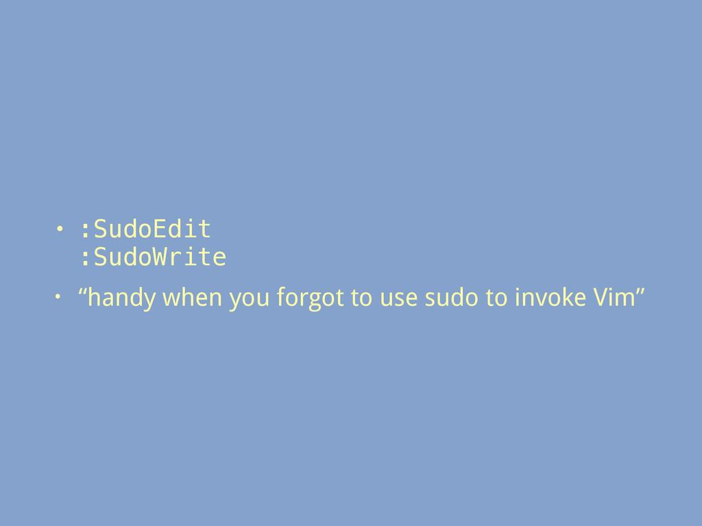 "• :SudoEdit :SudoWrite • ""handy when you forgo..."